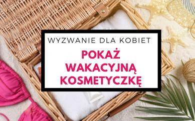Pokaż wakacyjną kosmetyczkę. Zapowiedź wyzwania dla kobiet, blogerek i nie tylko!